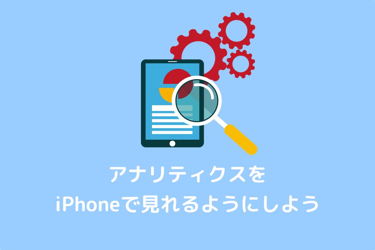 GoogleアナリティクスのiPhoneアプリの設定方法とマイレポートの設定方法